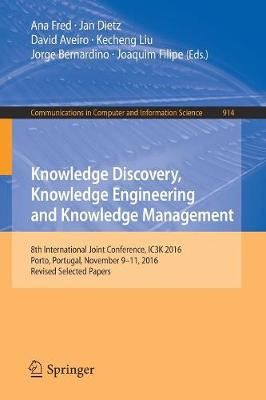 Knowledge Discovery, Knowledge Engineering and Knowledge Management: 8th International Joint Conference, IC3K 2016, Porto, Portugal, November 9-11, 2016, Revised Selected Papers - Communications in Computer and Information Science 914 (Paperback)