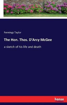 The Hon. Thos. D'Arcy McGee (Paperback)