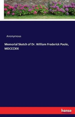 Memorial Sketch of Dr. William Frederick Poole, MDCCCXXI (Paperback)