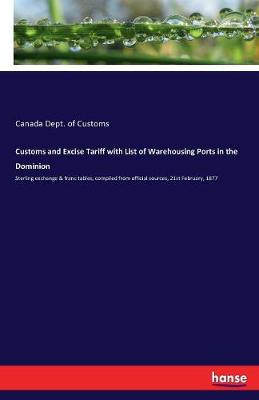 Customs and Excise Tariff with List of Warehousing Ports in the Dominion (Paperback)