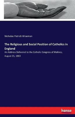The Religious and Social Position of Catholics in England (Paperback)