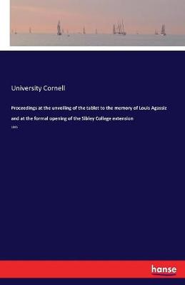 Proceedings at the Unveiling of the Tablet to the Memory of Louis Agassiz and at the Formal Opening of the Sibley College Extension (Paperback)