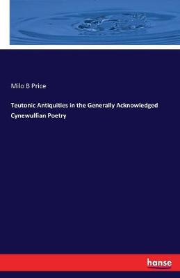 Teutonic Antiquities in the Generally Acknowledged Cynewulfian Poetry (Paperback)