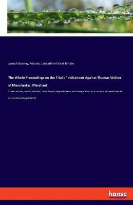 The Whole Proceedings on the Trial of Indictment Against Thomas Walker of Manchester, Merchant (Paperback)