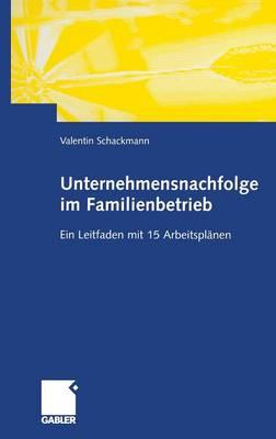 Unternehmensnachfolge Im Familienbetrieb: Ein Leitfaden Mit 15 Arbeitspl�nen (Hardback)