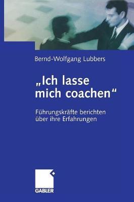 """""""ich Lasse Mich Coachen"""": F�hrungskr�fte Berichten �ber Ihre Erfahrungen (Hardback)"""