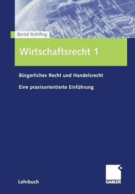 Wirtschaftsrecht 1: B rgerliches Recht Und Handelsrecht Eine Praxisorientierte Einf hrung (Paperback)