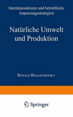 Naturliche Umwelt Und Produktion: Interdependenzen Und Betriebliche Anpassungsstrategien - Neue Betriebswirtschaftliche Forschung (Nbf) (Paperback)