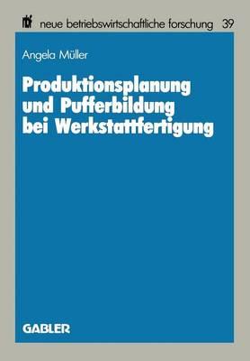 Produktionsplanung Und Pufferbildung Bei Werkstattfertigung - Neue Betriebswirtschaftliche Forschung (Nbf) 39 (Paperback)