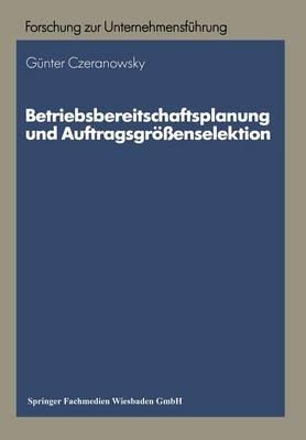 Betriebsbereitschaftsplanung Und Auftragsgr enselektion: Ans tze Zur Produktions- Und Absatzprogrammplanung - Betriebswirtschaftliche Forschung Zur Unternehmensfuhrung 17 (Paperback)
