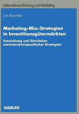 Marketing-Mix-Strategien in Investitionsg term rkten: Entwicklung Und Simulation Marktstrukturspezifischer Strategien - Unternehmensfuhrung Und Marketing 26 (Paperback)