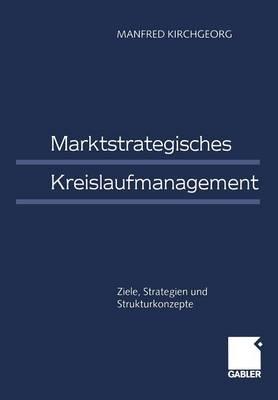 Marktstrategisches Kreislaufmanagement: Ziele, Strategien Und Strukturkonzepte