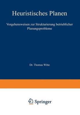 Heuristisches Planen: Vorgehensweisen Zur Strukturierung Betrieblicher Planungsprobleme - Beitrage Zur Industriellen Unternehmensforschung (Paperback)