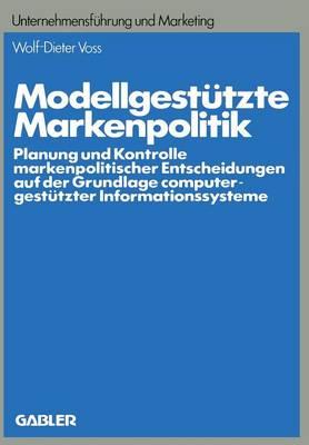 Modellgest tzte Markenpolitik: Planung Und Kontrolle Markenpolitischer Entscheidungen Auf Der Grundlage Computergest tzter Informationssysteme - Schriftenreihe Unternehmensfeuhrung Und Marketing 16 (Paperback)