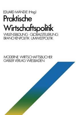 Praktische Wirtschaftspolitik: Willensbildung - Globalsteuerung - Branchenpolitik - Umweltpolitik - Moderne Wirtschaftsbucher / Volkswirtschaft Und Recht (Paperback)