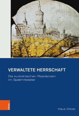 Verwaltete Herrschaft: Die kurkoelnischen Residenzen im Spatmittelalter (Hardback)