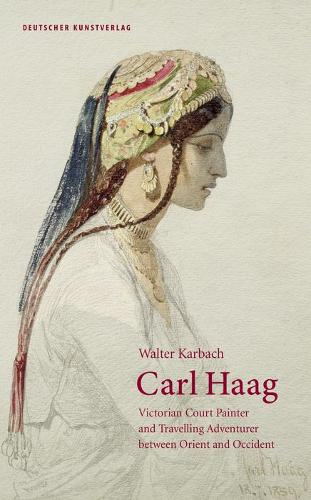 Carl Haag: Victorian Court Painter and Travelling Adventurer between Orient and Occident (Hardback)