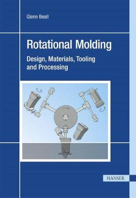 Rotational Molding: Design, Materials, Tooling, and Processing (Hardback)