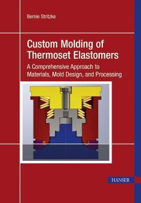 Custom Molding of Thermoset Elastomers: A Comprehensive Approach to Materials, Mold Design, and Processing (Hardback)