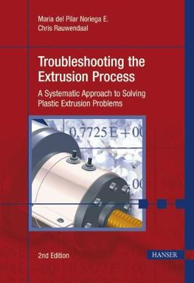 Troubleshooting the Extrusion Process: A Systematic Approach to Solving Plastic Extrusion Problems (Hardback)