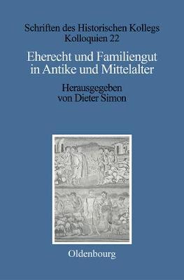 Eherecht Und Familiengut in Antike Und Mittelalter - Schriften Des Historischen Kollegs 22 (Hardback)