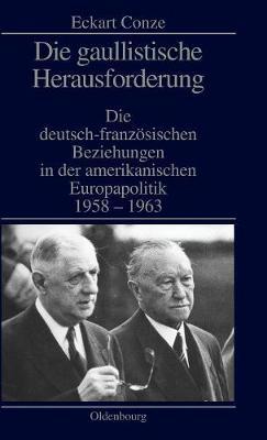 Die Gaullistische Herausforderung: Die Deutsch-Franz sischen Beziehungen in Der Amerikanischen Europapolitik 1958-1963 (Hardback)