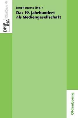 Das 19. Jahrhundert ALS Mediengesellschaft - Ateliers Des Deutschen Historischen Instituts Paris 4 (Paperback)