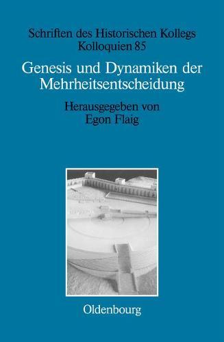 Genesis Und Dynamiken Der Mehrheitsentscheidung - Schriften Des Historischen Kollegs 85 (Hardback)
