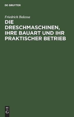 Die Dreschmaschinen, ihre Bauart und ihr praktischer Betrieb (Hardback)