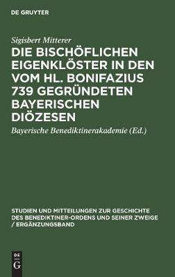 Die bischoeflichen Eigenkloester in den vom Hl. Bonifazius 739 gegrundeten bayerischen Dioezesen (Hardback)