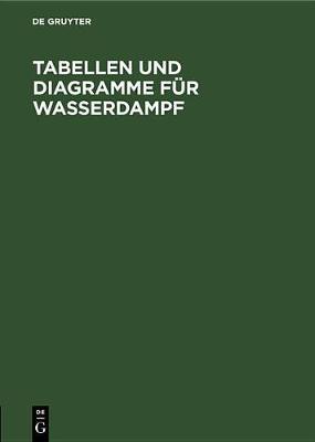 Tabellen Und Diagramme Fur Wasserdampf: Berechnet Aus Der Spezifischen Warme (Hardback)