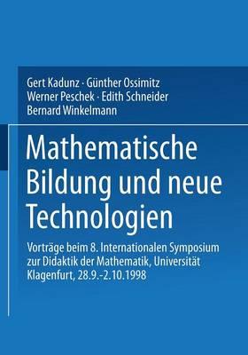 Mathematische Bildung Und Neue Technologien: Vortr�ge Beim 8. Internationalen Symposium Zur Didaktik Der Mathematik Universit�t Klagenfurt, 28.9. - 2.10.1998 (Paperback)
