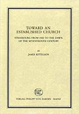 Toward an Established Church: Strasbourg from 1500 to the Dawn of the Seventeenth Century (Hardback)