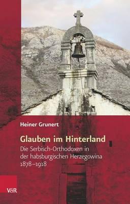 Glauben Im Hinterland: Die Serbisch-Orthodoxen in Der Habsburgischen Herzegowina 1878-1918 - Religiose Kulturen Im Europa Der Neuzeit 8 (Hardback)