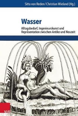 Wasser: Alltagsbedarf, Ingenieurskunst und ReprAsentation zwischen Antike und Neuzeit (Hardback)