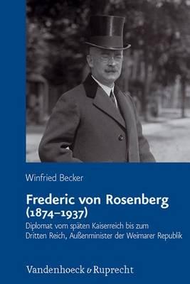 Frederic von Rosenberg (18741937): Diplomat vom spaten Kaiserreich bis zum Dritten Reich, Aussenminister der Weimarer Republik (Hardback)