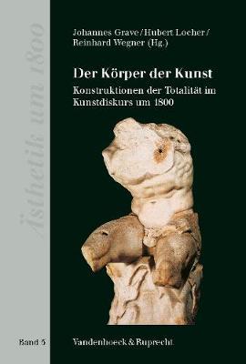 Der Koerper der Kunst: Konstruktionen der Totalitat im Kunstdiskurs um 1800 (Hardback)