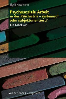 Psychosoziale Arbeit in der Psychiatrie a systemisch oder subjektorientiert?: Ein Lehrbuch (Paperback)
