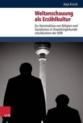 Weltanschauung Als Erzeahlkultur: Zur Konstruktion Von Religion Und Sozialismus in Staatsburgerkundeschulbuchern Der DDR (Hardback)
