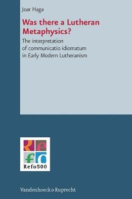 Was There a Lutheran Metaphysics?: The Interpretation of Communicatio Idiomatum in Early Modern Lutheranism - Refo500 Academic Studies (R5as) 2 (Hardback)