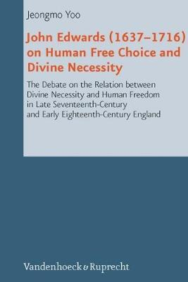John Edwards (1637-1716) on Human Free Choice and Divine Necessity: The Debate on the Relation Between Divine Necessity and Human Freedom in Late Seventeenth-Century and Early Eighteenth-Century England - Reformed Historical Theology 22 (Hardback)