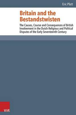 Britain and the Bestandstwisten: The Causes, Course and Consequences of British Involvement in the Dutch Religious and Political Disputes of the Early Seventeenth Century - Reformed Historical Theology 28 (Hardback)