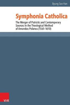 Symphonia Catholica: The Merger of Patristic and Contemporary Sources in the Theological Method of Amandus Polanus (1561-1610) - Reformed Historical Theology Band 030 (Hardback)