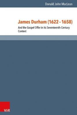 James Durham (1622-1658): And the Gospel Offer in its Seventeenth-Century Context - Reformed Historical Theology Band 031 (Hardback)