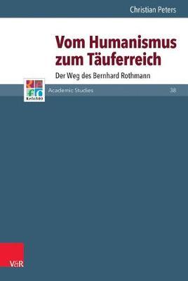 Vom Humanismus Zum Tauferreich: Der Weg Des Bernhard Rothmann - Refo500 Academic Studies (R5as) 38 (Hardback)