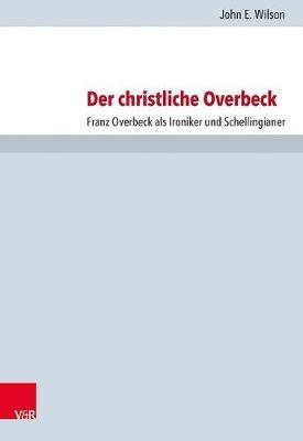 Der christliche Overbeck: Franz Overbeck als Ironiker und Schellingianer (Hardback)