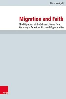 Migration and Faith: The Migrations of the Schwenkfelders from Germany to America - Risks and Opportunities - Forschungen Zur Kirchen- Und Dogmengeschichte 110 (Hardback)