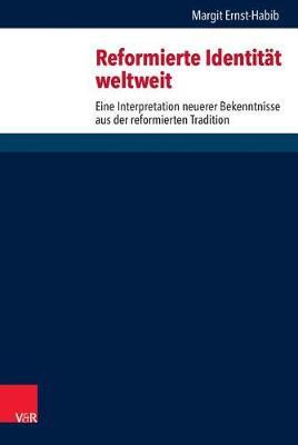 Reformierte Identitat Weltweit: Eine Interpretation Neuerer Bekenntnisse Aus Der Reformierten Tradition - Forschungen Zur Systematischen Und Okumenischen Theologie 158 (Hardback)