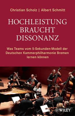 Hochleistung braucht Dissonanz: Was Teams vom 5-Sekunden-Modell der Deutschen Kammerphilharmonie Bremen lerne koennen (Hardback)