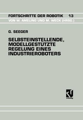 Selbsteinstellende, Modellgest�tzte Regelung Eines Industrieroboters - Fortschritte Der Robotik 13 (Paperback)